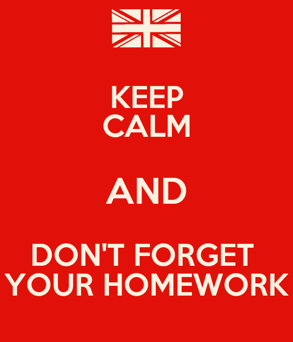 KEEP CALM AND DON'T FORGET  YOUR HOMEWORK