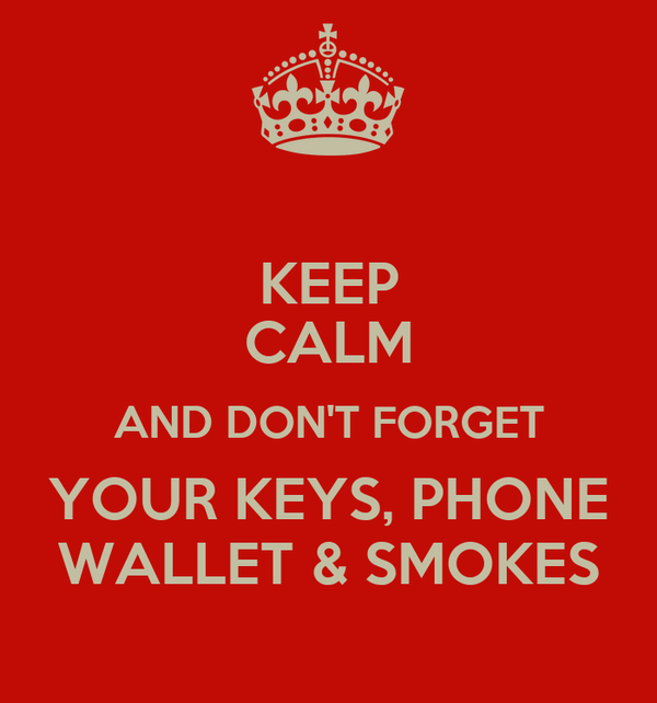 KEEP CALM AND DON'T FORGET YOUR KEYS, PHONE WALLET & SMOKES