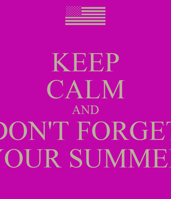 KEEP CALM AND DON'T FORGET YOUR SUMMER