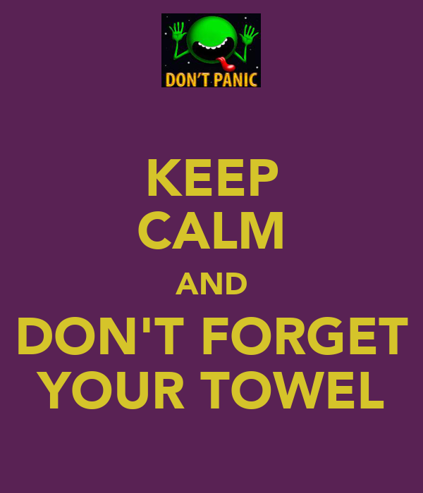 KEEP CALM AND DON'T FORGET YOUR TOWEL
