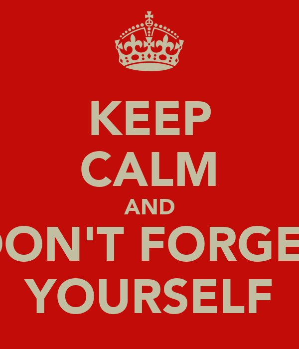 KEEP CALM AND DON'T FORGET YOURSELF