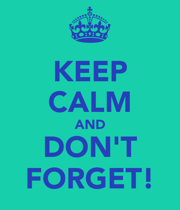 KEEP CALM AND DON'T FORGET!