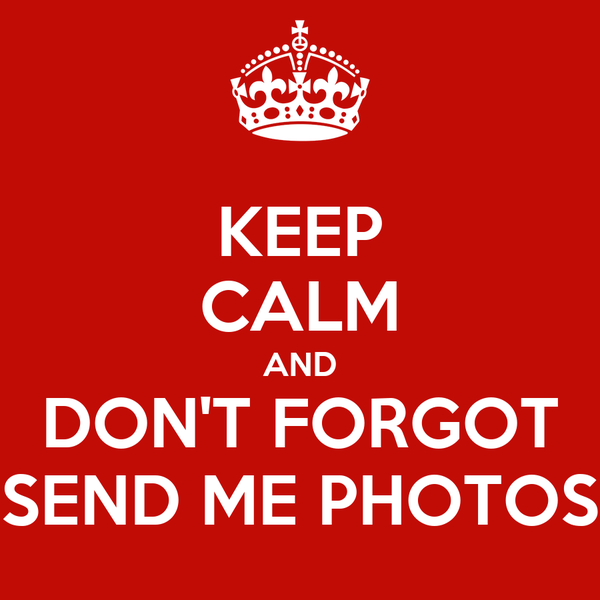 KEEP CALM AND DON'T FORGOT SEND ME PHOTOS