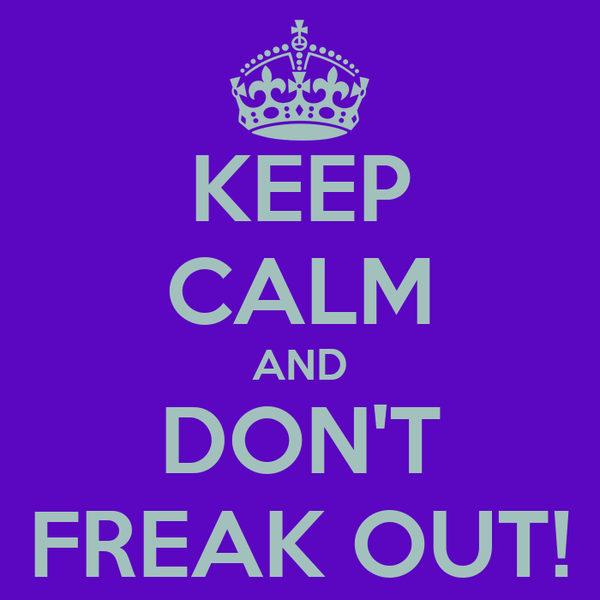 KEEP CALM AND DON'T FREAK OUT!