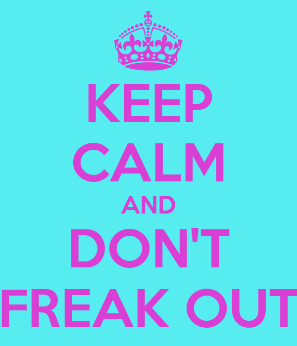 KEEP CALM AND DON'T FREAK OUT