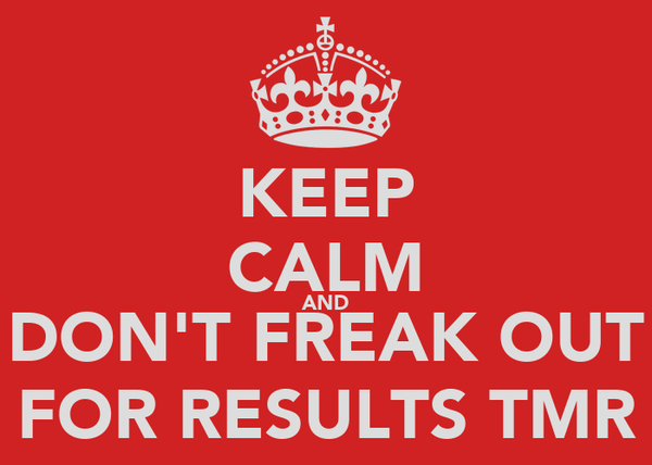 KEEP CALM AND DON'T FREAK OUT FOR RESULTS TMR