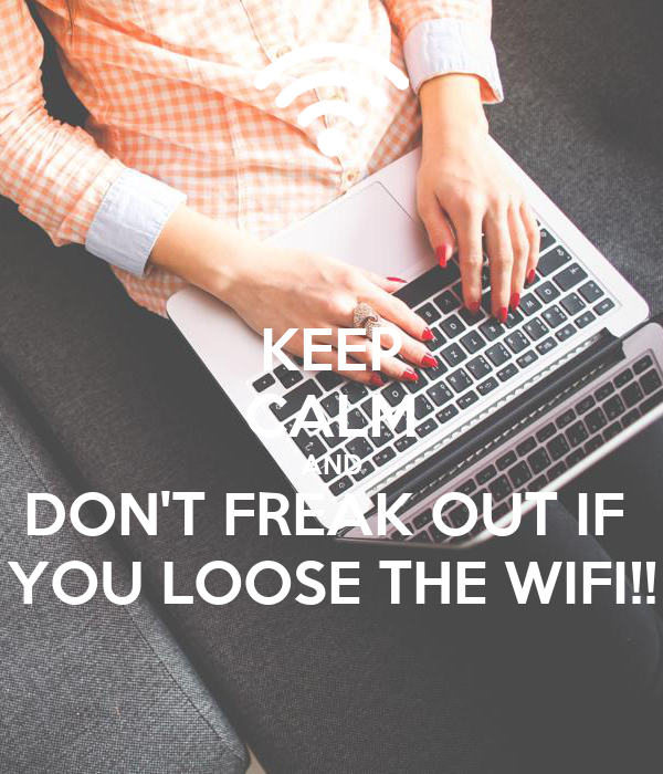 KEEP CALM AND DON'T FREAK OUT IF  YOU LOOSE THE WIFI!!