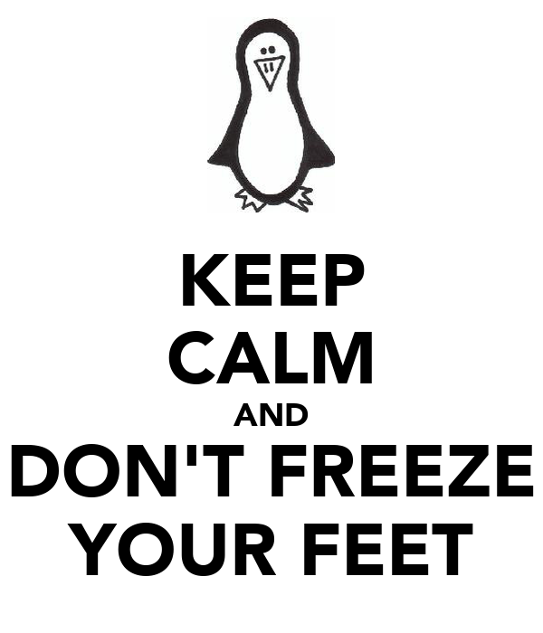 KEEP CALM AND DON'T FREEZE YOUR FEET