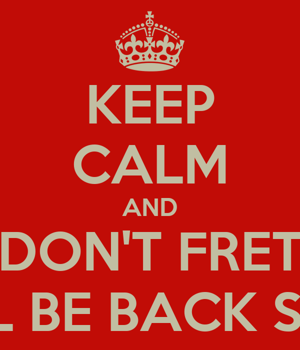 KEEP CALM AND DON'T FRET I WILL BE BACK SOON!