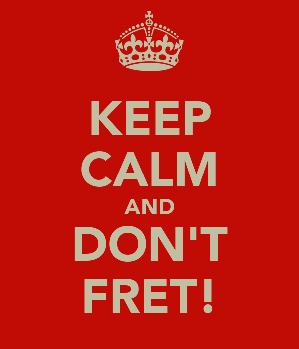 KEEP CALM AND DON'T FRET!