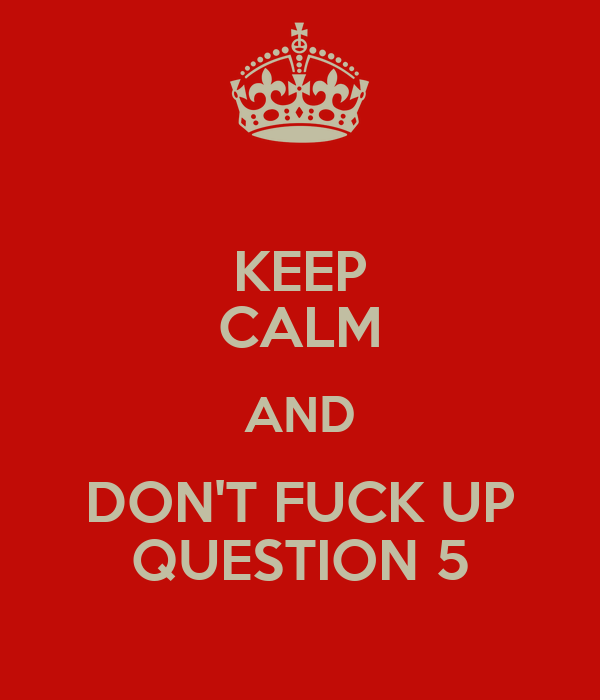 KEEP CALM AND DON'T FUCK UP QUESTION 5