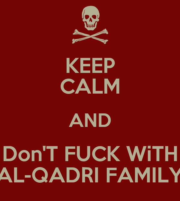 KEEP CALM AND Don'T FUCK WiTH AL-QADRI FAMILY