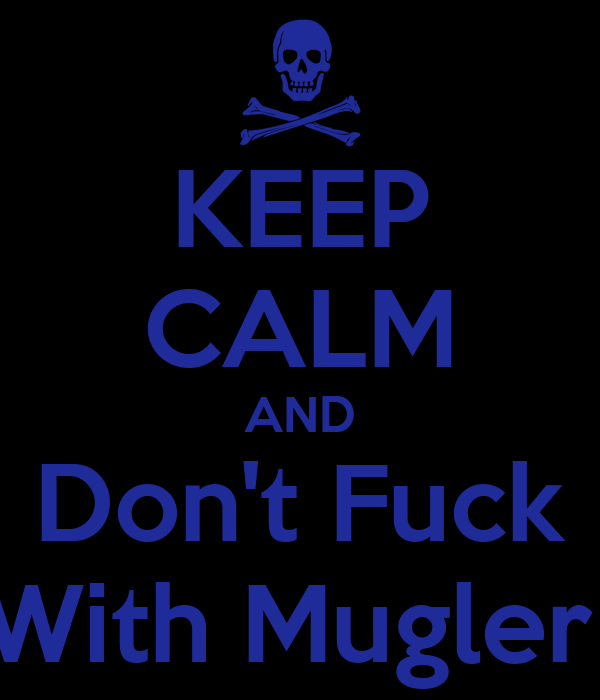 KEEP CALM AND Don't Fuck With Mugler