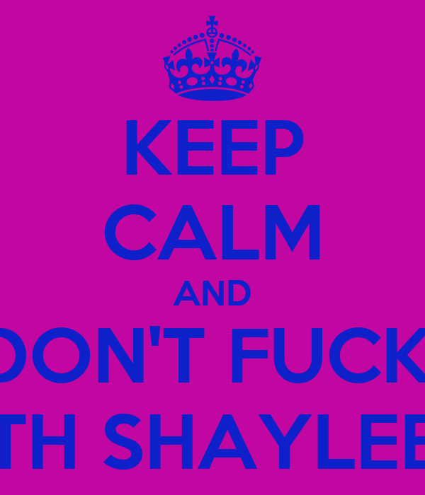 KEEP CALM AND DON'T FUCK  WITH SHAYLEE<3
