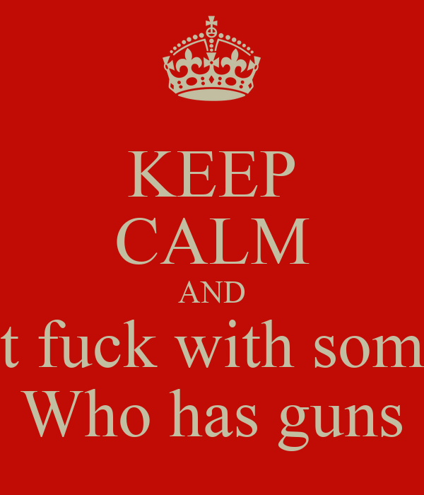 KEEP CALM AND Don't fuck with someone Who has guns