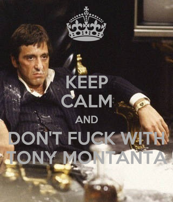 KEEP CALM AND DON'T FUCK WITH TONY MONTANTA
