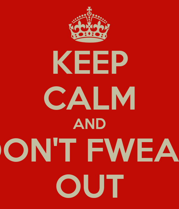 KEEP CALM AND DON'T FWEAK OUT