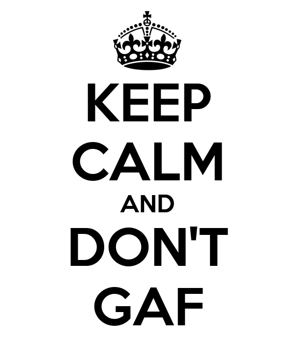 KEEP CALM AND DON'T GAF