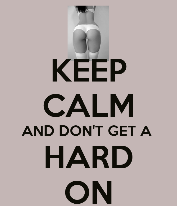 KEEP CALM AND DON'T GET A   HARD  ON