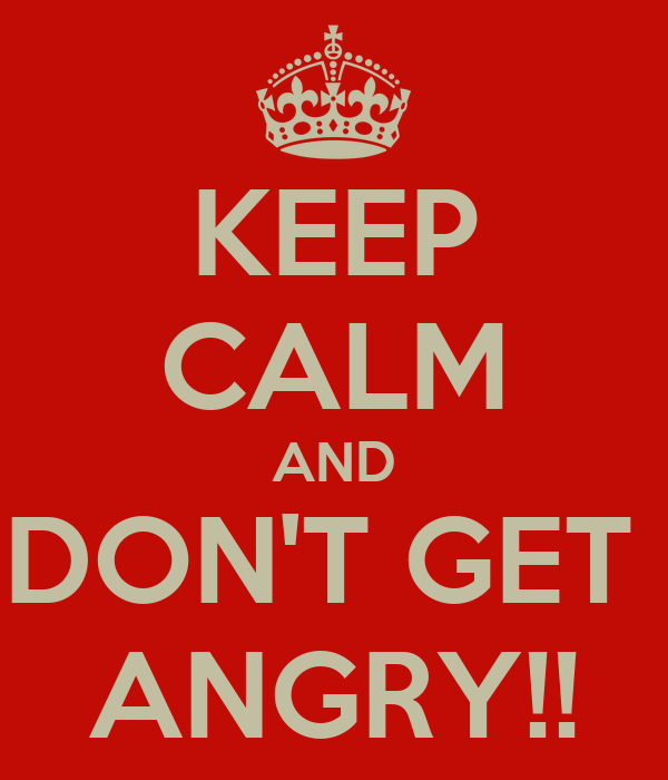 KEEP CALM AND DON'T GET  ANGRY!!