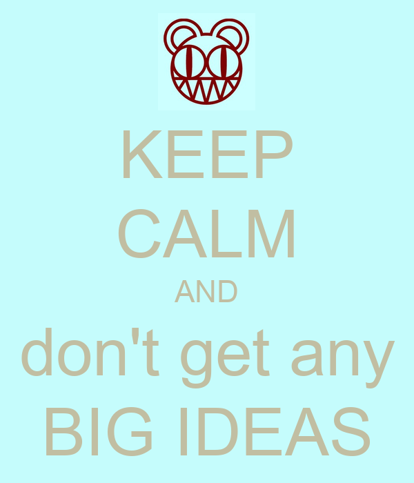 KEEP CALM AND don't get any BIG IDEAS