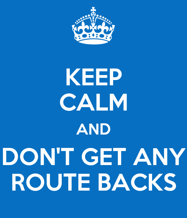 KEEP CALM AND DON'T GET ANY ROUTE BACKS