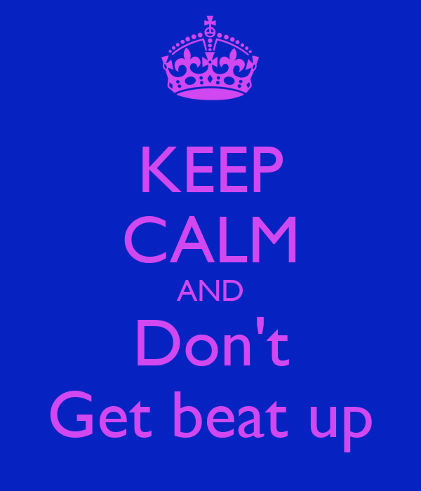 KEEP CALM AND Don't Get beat up