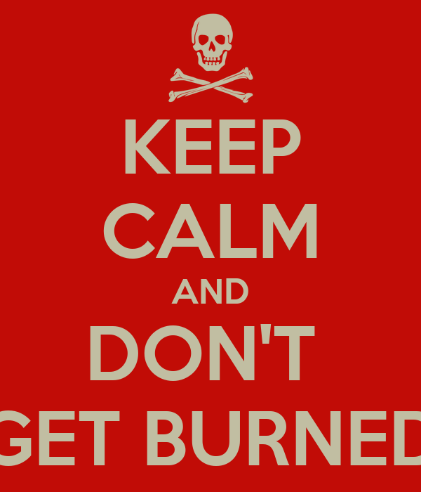 KEEP CALM AND DON'T  GET BURNED