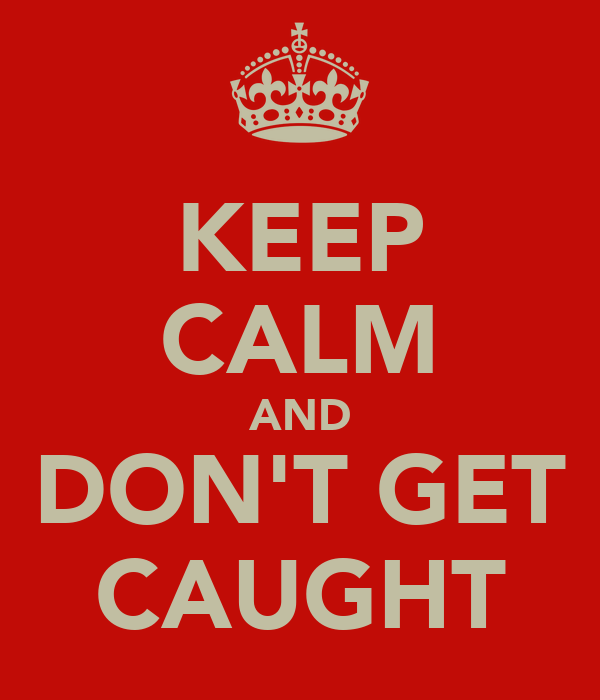 KEEP CALM AND DON'T GET CAUGHT