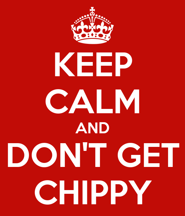 KEEP CALM AND DON'T GET CHIPPY