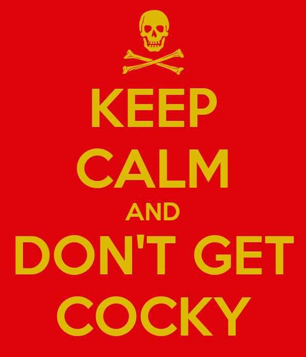 KEEP CALM AND DON'T GET COCKY