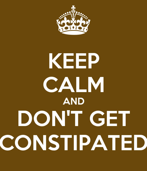 KEEP CALM AND DON'T GET CONSTIPATED