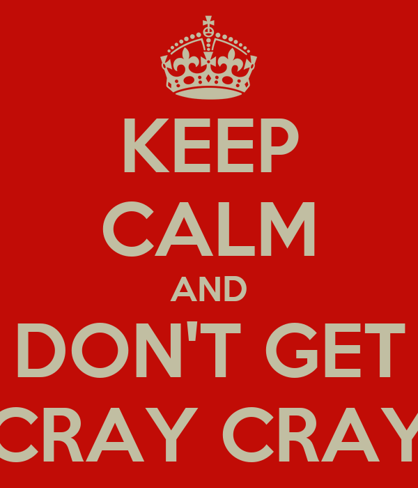 KEEP CALM AND DON'T GET CRAY CRAY
