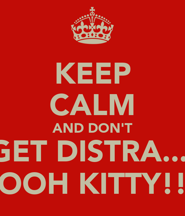 KEEP CALM AND DON'T GET DISTRA.... OOH KITTY!!
