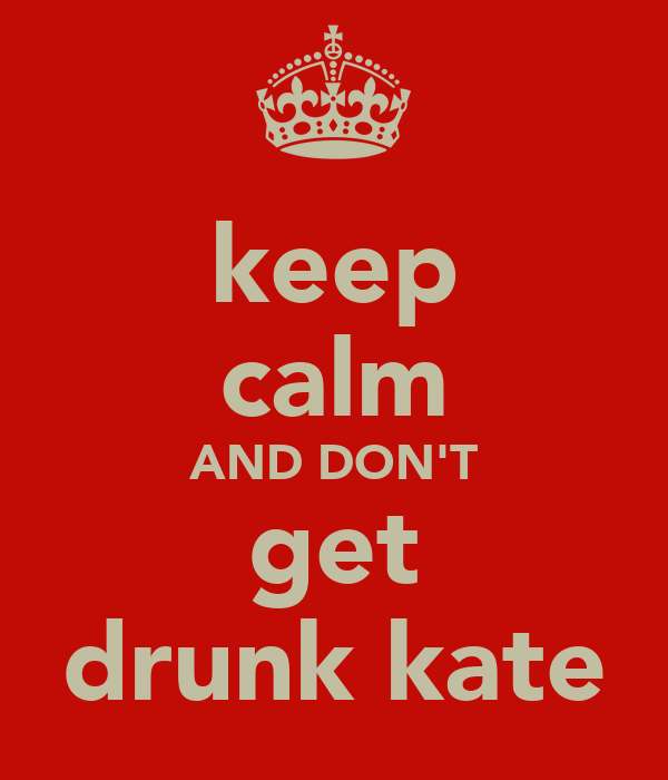keep calm AND DON'T get drunk kate