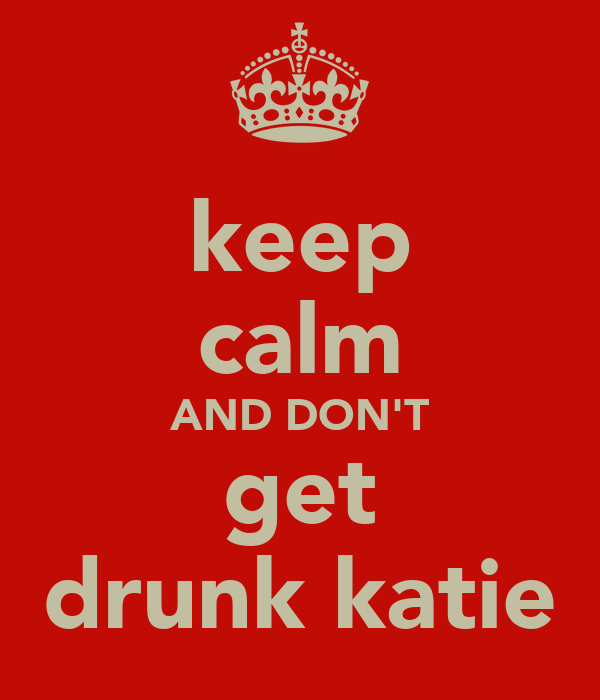keep calm AND DON'T get drunk katie