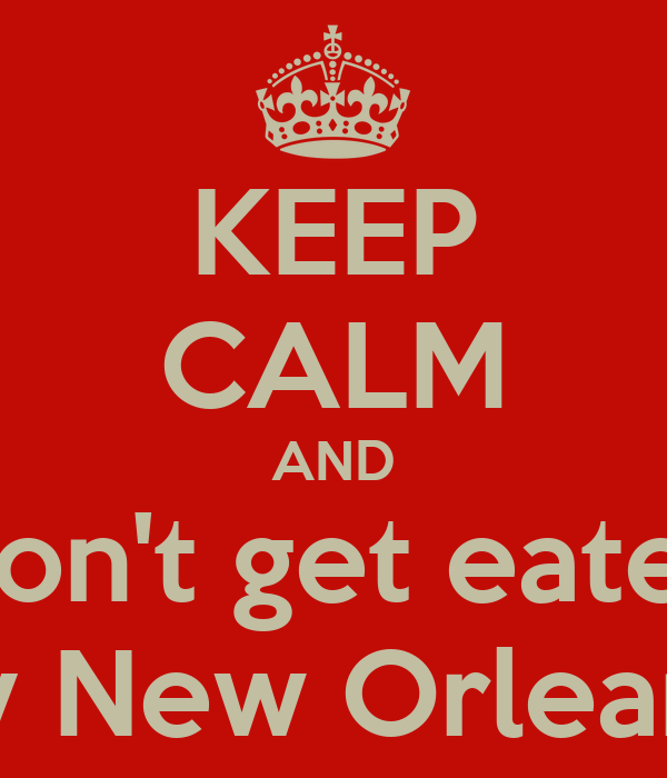 KEEP CALM AND Don't get eaten by New Orleans