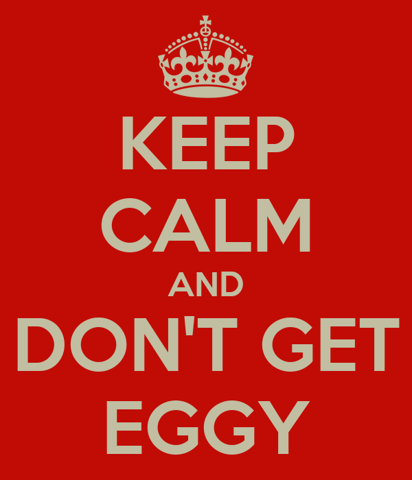 KEEP CALM AND DON'T GET EGGY