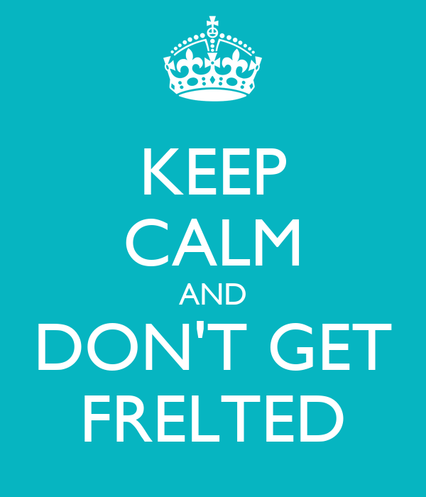 KEEP CALM AND DON'T GET FRELTED