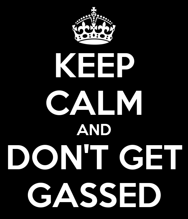 Keep calm and dont get gassed