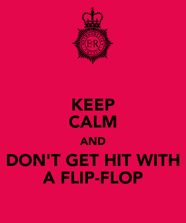 KEEP CALM AND DON'T GET HIT WITH A FLIP-FLOP