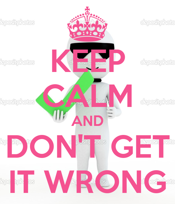 KEEP CALM AND DON'T GET IT WRONG