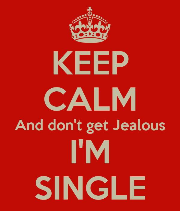 KEEP CALM And don't get Jealous I'M SINGLE