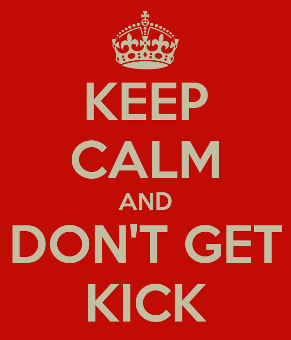 KEEP CALM AND DON'T GET KICK