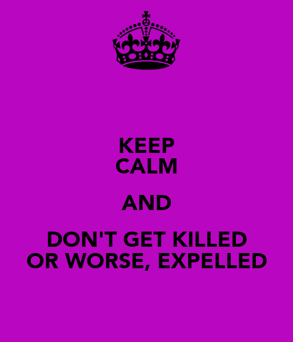 KEEP CALM AND DON'T GET KILLED OR WORSE, EXPELLED