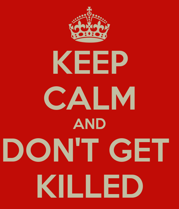 KEEP CALM AND DON'T GET  KILLED