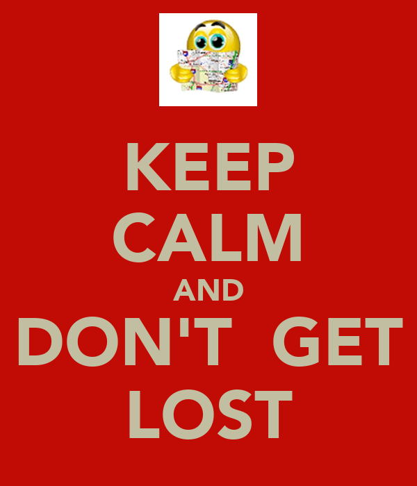KEEP CALM AND DON'T  GET LOST