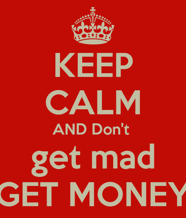 KEEP CALM AND Don't  get mad GET MONEY