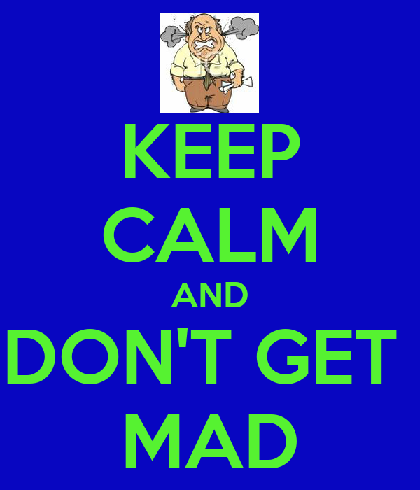 KEEP CALM AND DON'T GET  MAD
