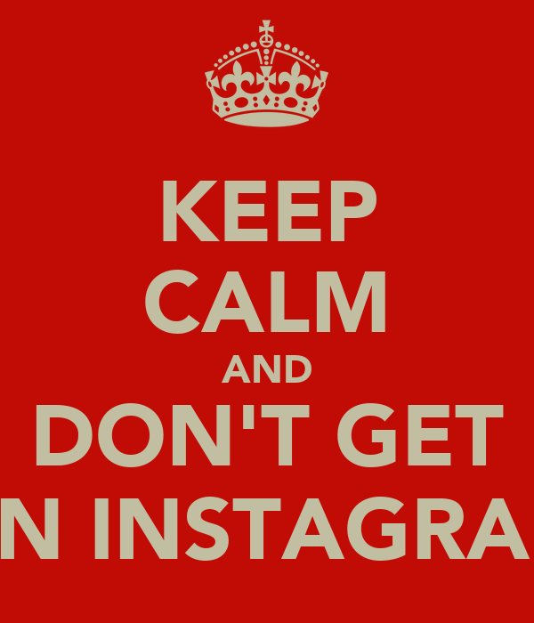 KEEP CALM AND DON'T GET ON INSTAGRAM